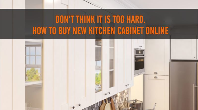 Don T Think It Is Too Hard How To Buy Kitchen Cabinet Online